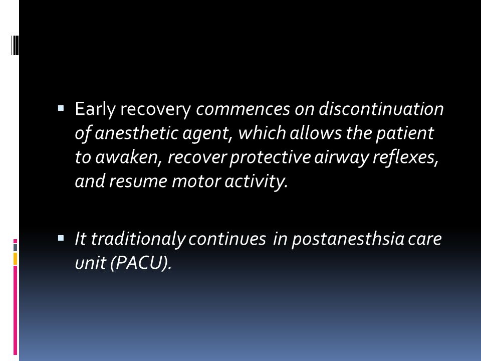  Early recovery commences on discontinuation of anesthetic agent, which allows the patient to awaken, recover protective airway reflexes, and resume
