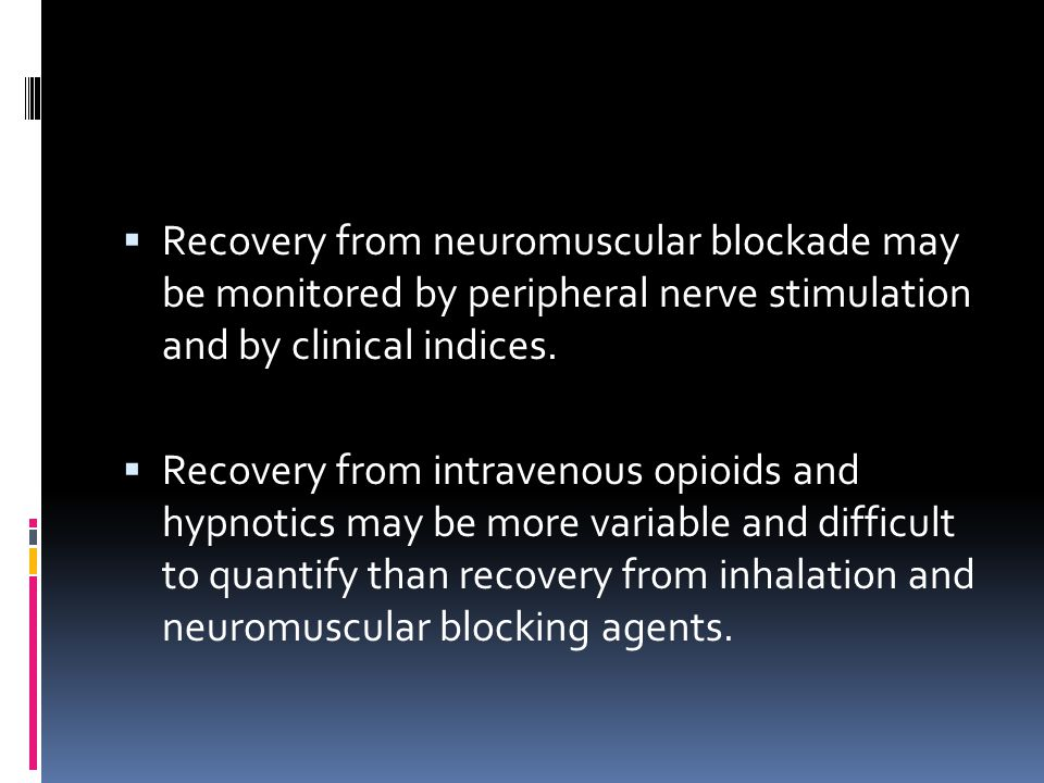  Recovery from neuromuscular blockade may be monitored by peripheral nerve stimulation and by clinical indices.  Recovery from intravenous opioids a