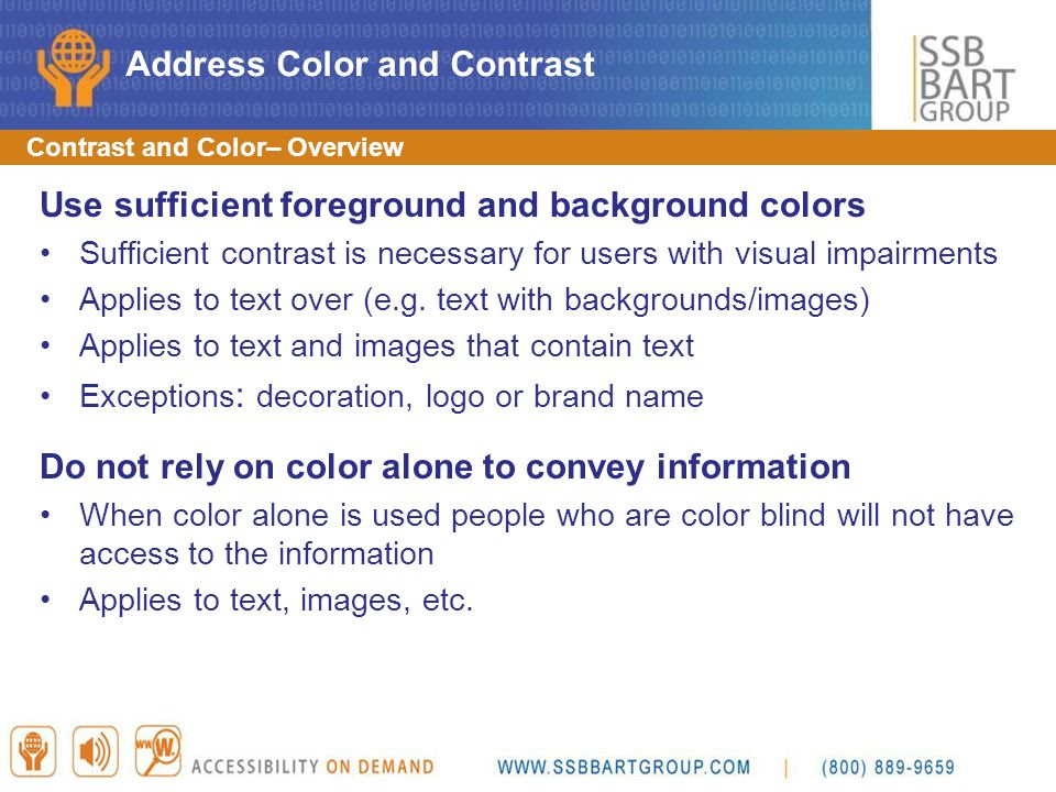 Contrast and Color– Overview Use sufficient foreground and background colors Sufficient contrast is necessary for users with visual impairments Applie