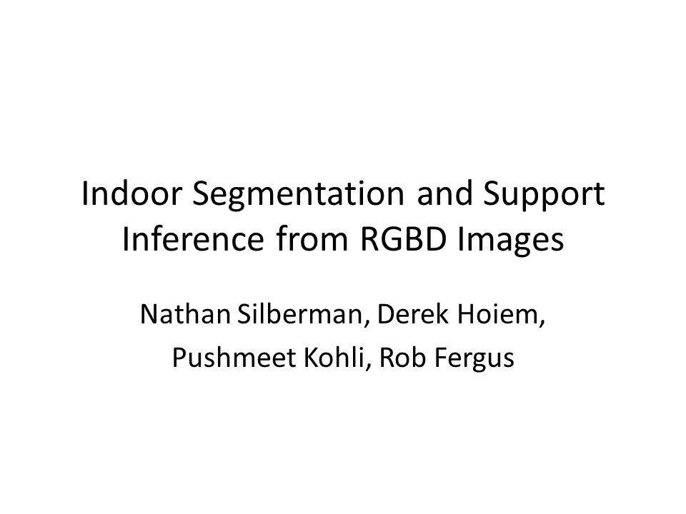 Indoor Segmentation and Support Inference from RGBD Images Nathan Silberman, Derek Hoiem, Pushmeet Kohli, Rob Fergus