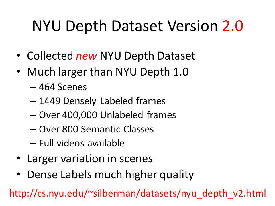 NYU Depth Dataset Version 2.0 Collected new NYU Depth Dataset Much larger than NYU Depth 1.0 – 464 Scenes – 1449 Densely Labeled frames – Over 400,000 Unlabeled frames – Over 800 Semantic Classes – Full videos available Larger variation in scenes Dense Labels much higher quality http://cs.nyu.edu/~silberman/datasets/nyu_depth_v2.html