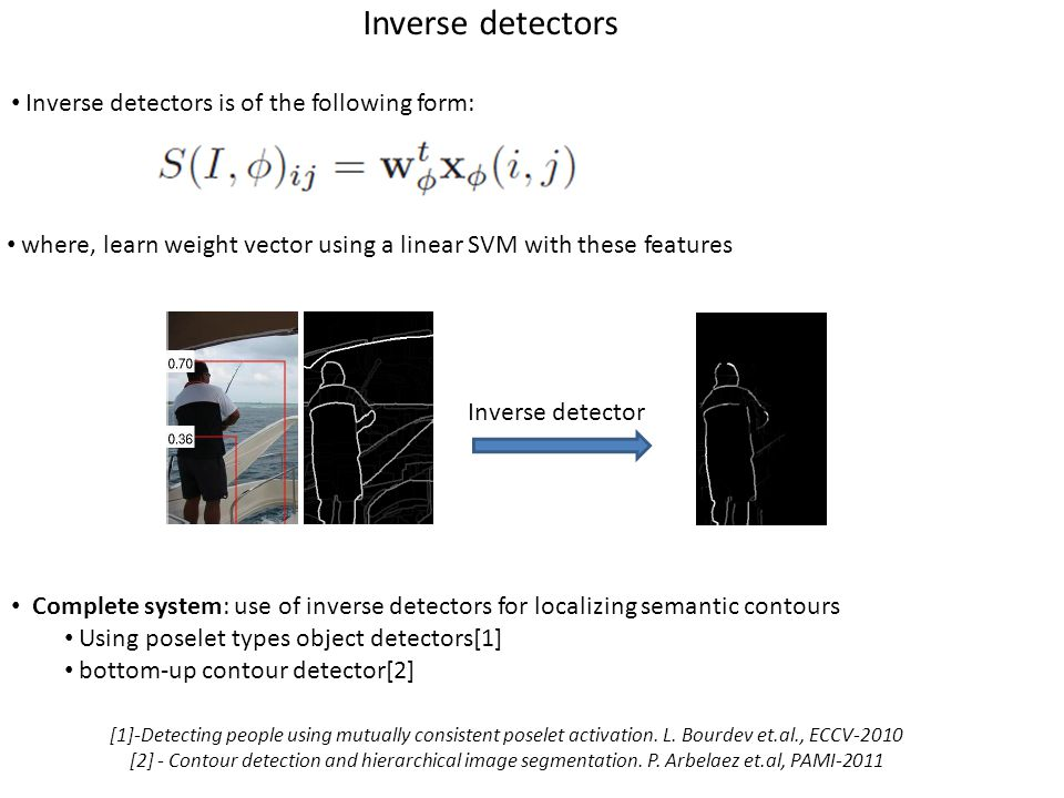 Localizing semantic contours using inverse detectors System has two stages train inverse detectors for each poselet types let P poselets corresponding to category C be combine output of these inverse detectors to produce category-specific contours Stage 1: train inverse detectors (of the following form) for each poselet (as discussed previously) Stage 2: combining the outputs of each of these inverse detectors Features: concatenate the outputs of the inverse detectors corresponding to each of the poselet type Train a linear SVM (with classifying each pixel belonging to object contour or not)