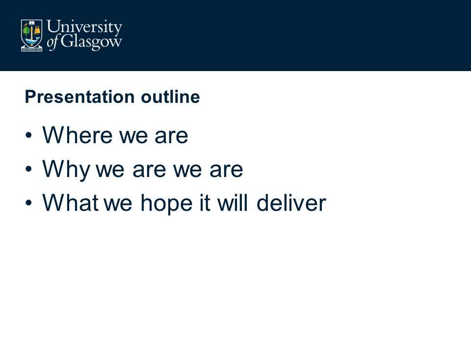Presentation outline Where we are Why we are we are What we hope it will deliver