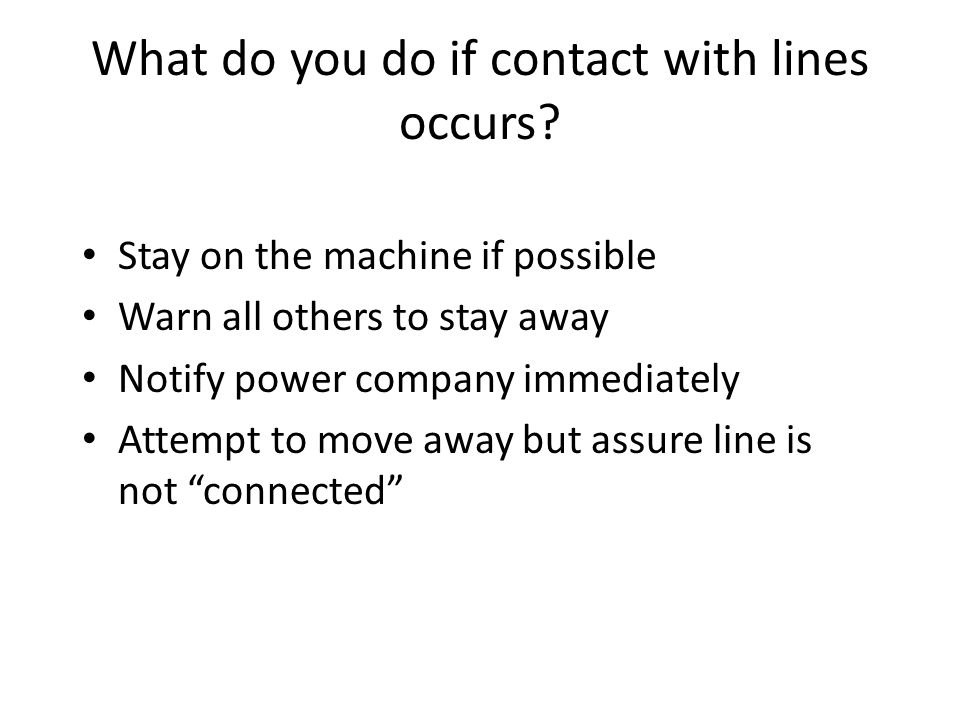 What do you do if contact with lines occurs? Stay on the machine if possible Warn all others to stay away Notify power company immediately Attempt to