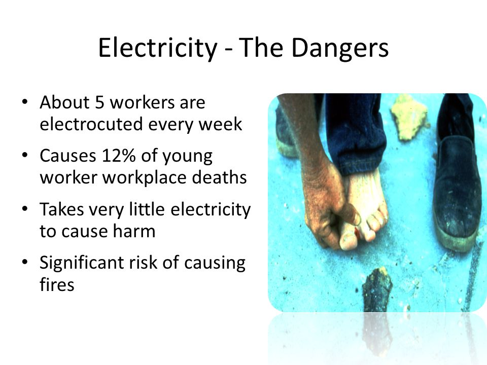 Electricity - The Dangers About 5 workers are electrocuted every week Causes 12% of young worker workplace deaths Takes very little electricity to cau