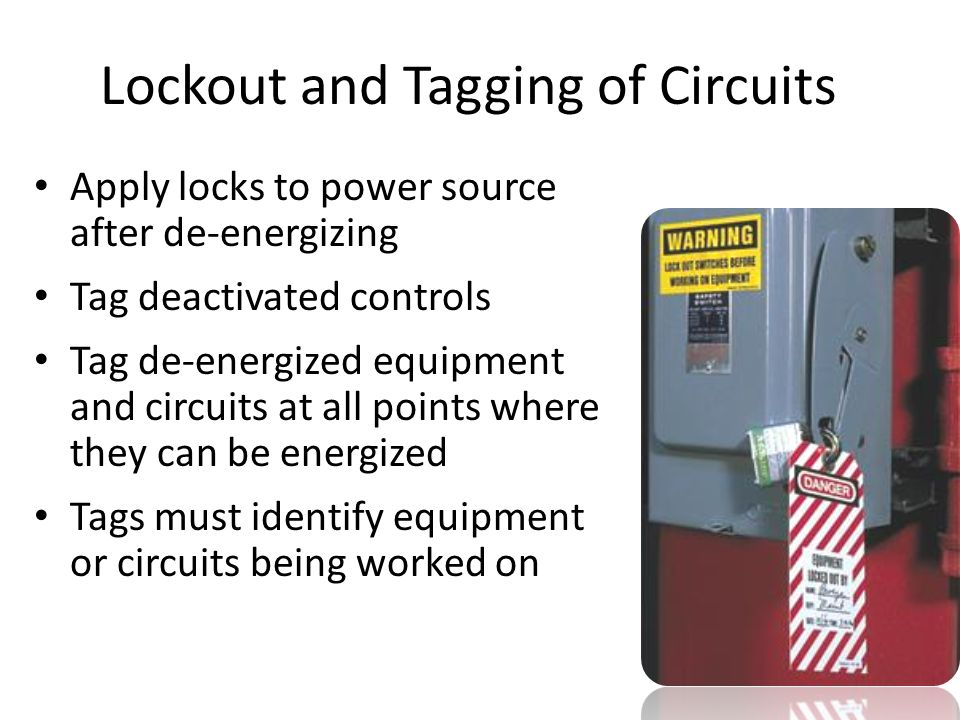 Lockout and Tagging of Circuits Apply locks to power source after de-energizing Tag deactivated controls Tag de-energized equipment and circuits at al