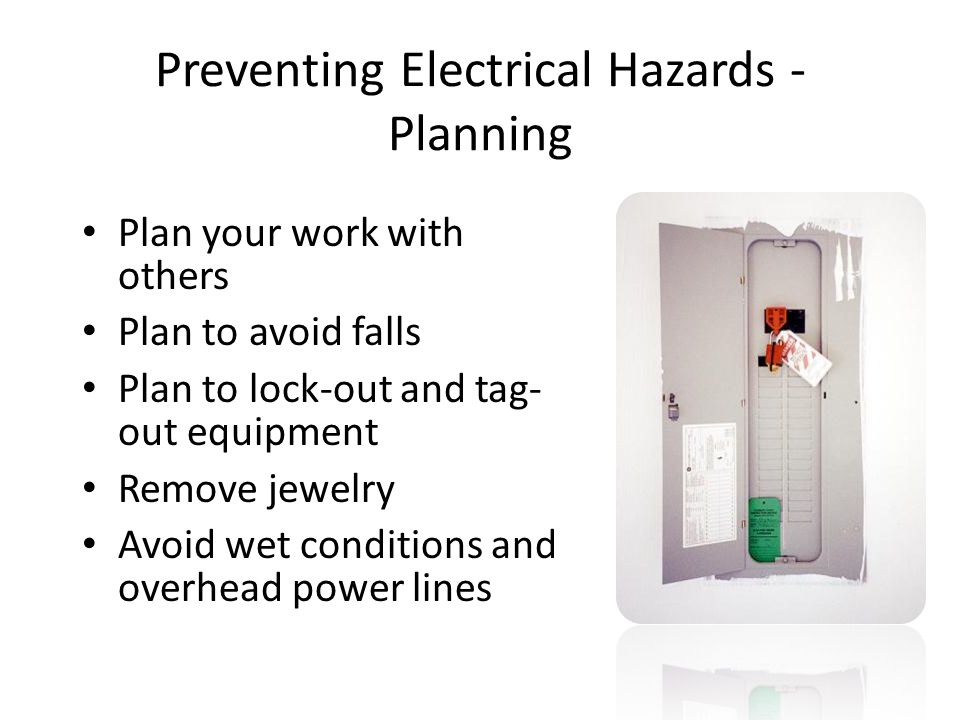Preventing Electrical Hazards - Planning Plan your work with others Plan to avoid falls Plan to lock-out and tag- out equipment Remove jewelry Avoid w