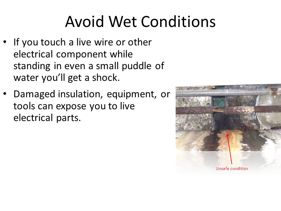 Avoid Wet Conditions If you touch a live wire or other electrical component while standing in even a small puddle of water you'll get a shock. Damaged