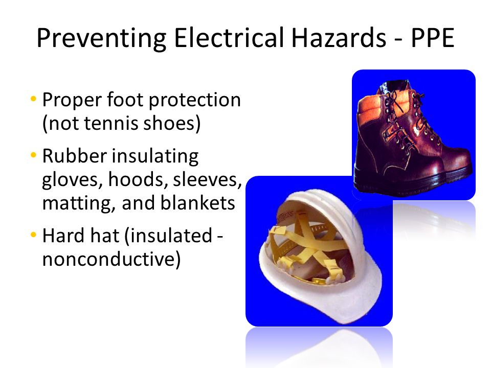 Preventing Electrical Hazards - PPE Proper foot protection (not tennis shoes) Rubber insulating gloves, hoods, sleeves, matting, and blankets Hard hat