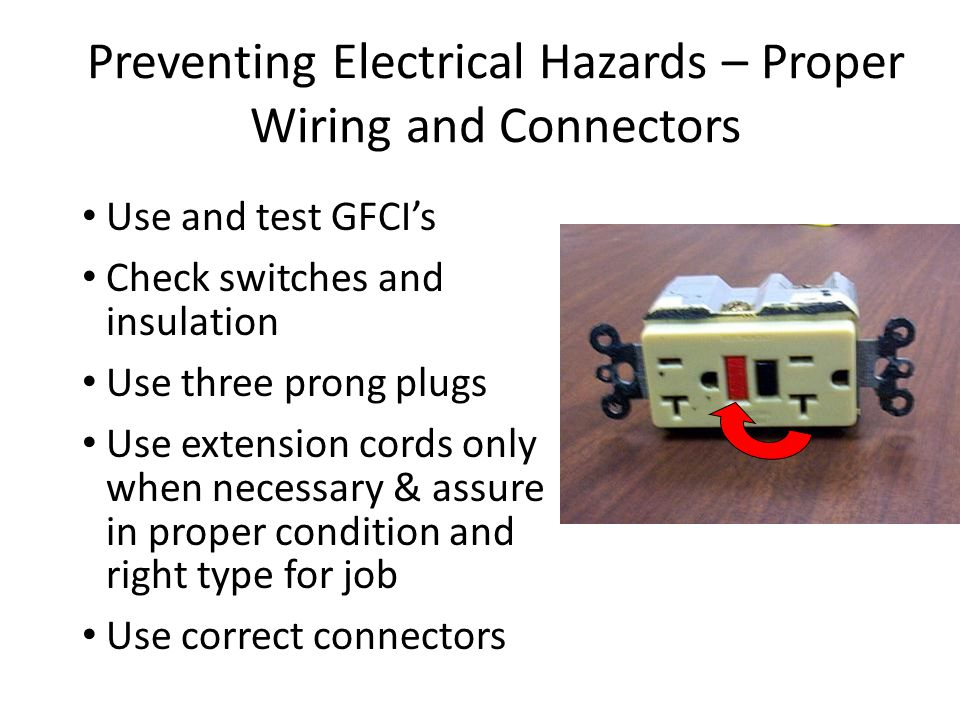 Preventing Electrical Hazards – Proper Wiring and Connectors Use and test GFCI's Check switches and insulation Use three prong plugs Use extension cor