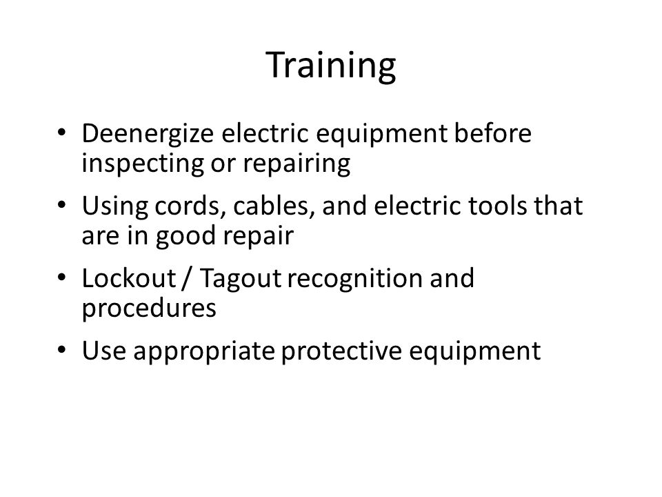 Training Deenergize electric equipment before inspecting or repairing Using cords, cables, and electric tools that are in good repair Lockout / Tagout