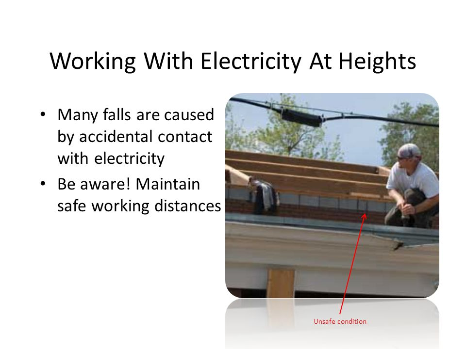 Working With Electricity At Heights Many falls are caused by accidental contact with electricity Be aware! Maintain safe working distances Unsafe cond