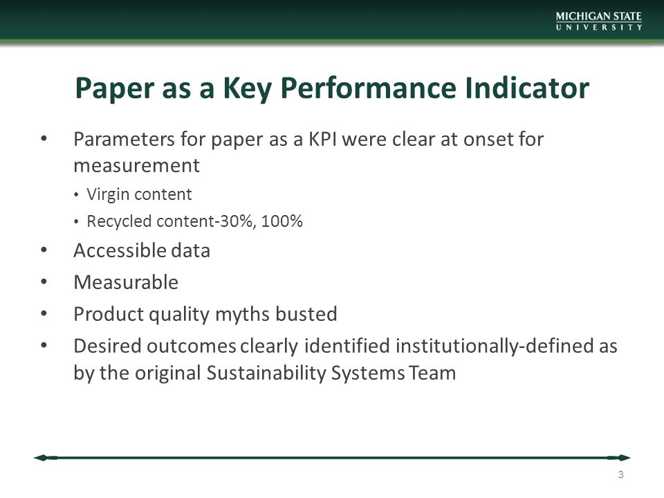 Paper as a Key Performance Indicator Parameters for paper as a KPI were clear at onset for measurement Virgin content Recycled content-30%, 100% Accessible data Measurable Product quality myths busted Desired outcomes clearly identified institutionally-defined as by the original Sustainability Systems Team 3