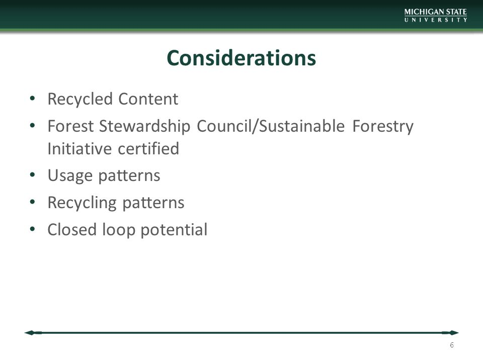 Considerations Recycled Content Forest Stewardship Council/Sustainable Forestry Initiative certified Usage patterns Recycling patterns Closed loop potential 6