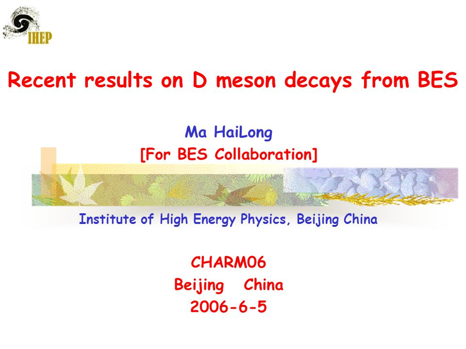 Recent results on D meson decays from BES Ma HaiLong [For BES Collaboration] Institute of High Energy Physics, Beijing China CHARM06 Beijing China