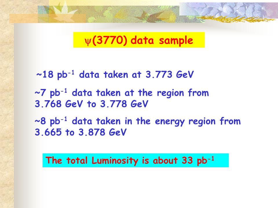  (3770) data sample ~18 pb -1 data taken at GeV ~7 pb -1 data taken at the region from GeV to GeV ~8 pb -1 data taken in the energy region from to GeV The total Luminosity is about 33 pb -1