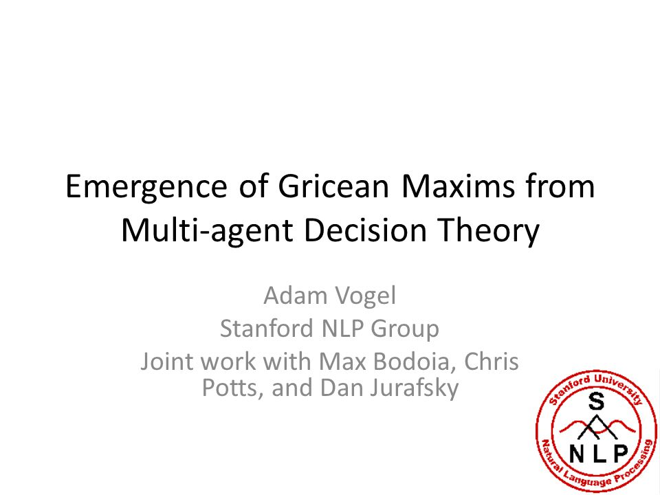 Emergence of Gricean Maxims from Multi-agent Decision Theory Adam Vogel Stanford NLP Group Joint work with Max Bodoia, Chris Potts, and Dan Jurafsky