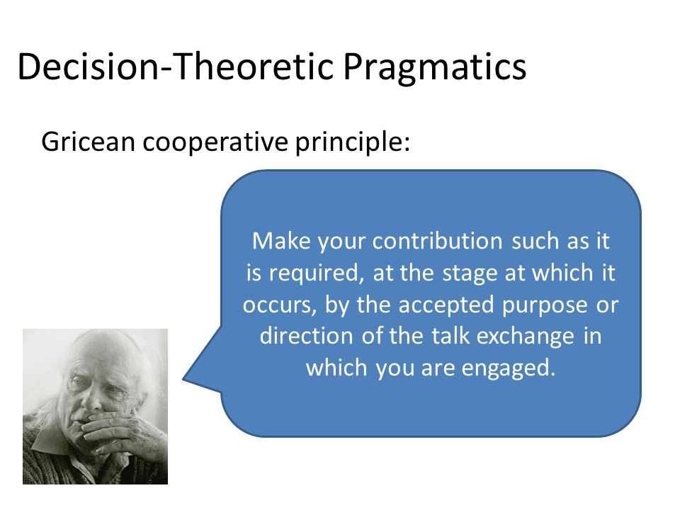 Decision-Theoretic Pragmatics Gricean cooperative principle: Make your contribution such as it is required, at the stage at which it occurs, by the ac