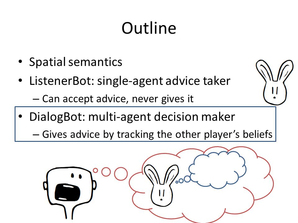 Spatial semantics ListenerBot: single-agent advice taker – Can accept advice, never gives it DialogBot: multi-agent decision maker – Gives advice by tracking the other player's beliefs Outline