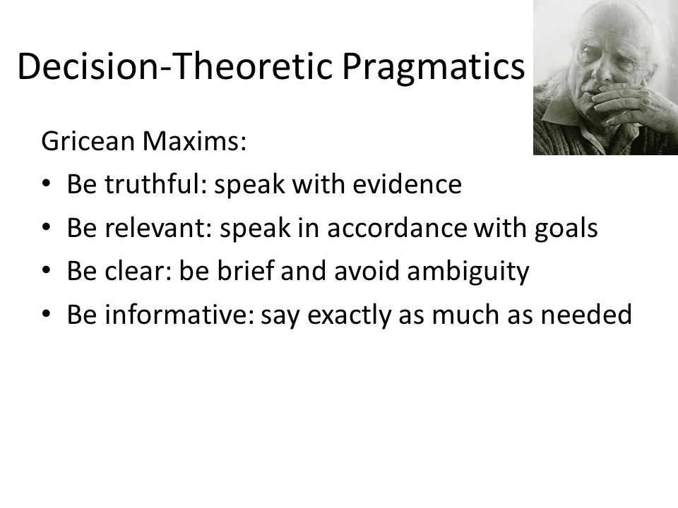 Decision-Theoretic Pragmatics Gricean Maxims: Be truthful: speak with evidence Be relevant: speak in accordance with goals Be clear: be brief and avoid ambiguity Be informative: say exactly as much as needed