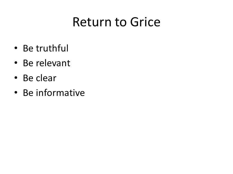 Return to Grice Be truthful Be relevant Be clear Be informative