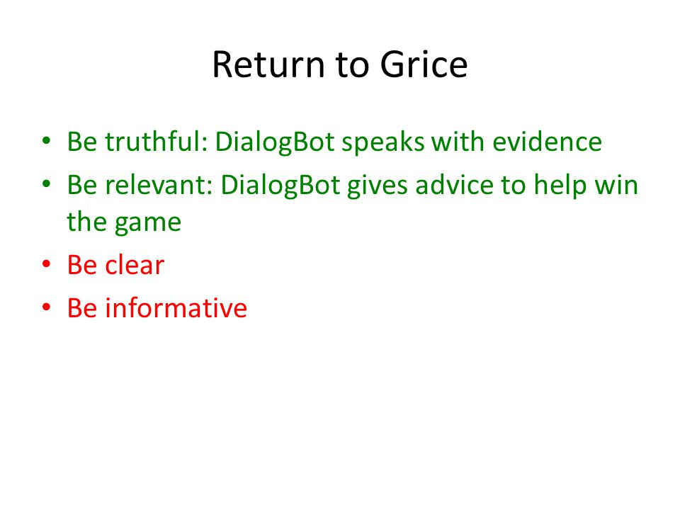 Return to Grice Be truthful: DialogBot speaks with evidence Be relevant: DialogBot gives advice to help win the game Be clear Be informative