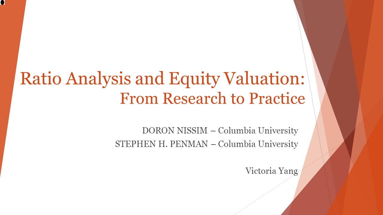 Ratio Analysis and Equity Valuation: From Research to Practice DORON NISSIM – Columbia University STEPHEN H. PENMAN – Columbia University Victoria Yan