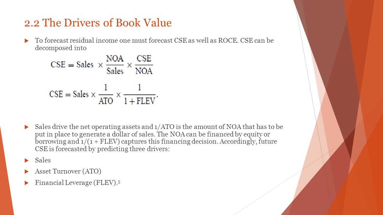2.2 The Drivers of Book Value  To forecast residual income one must forecast CSE as well as ROCE. CSE can be decomposed into  Sales drive the net op