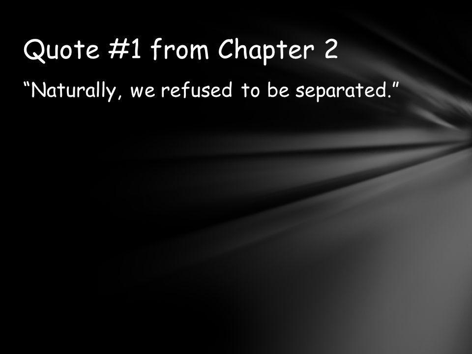 Naturally, we refused to be separated. Quote #1 from Chapter 2