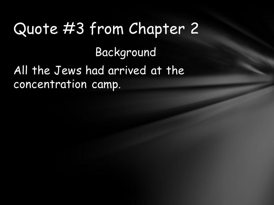 Background All the Jews had arrived at the concentration camp. Quote #3 from Chapter 2