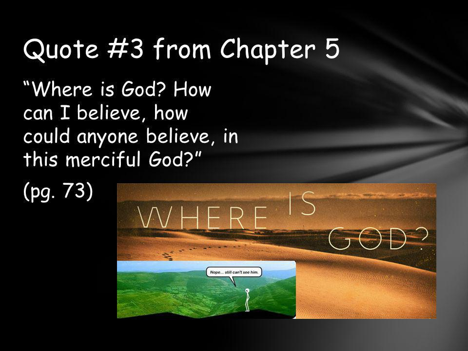 Where is God.How can I believe, how could anyone believe, in this merciful God? (pg.