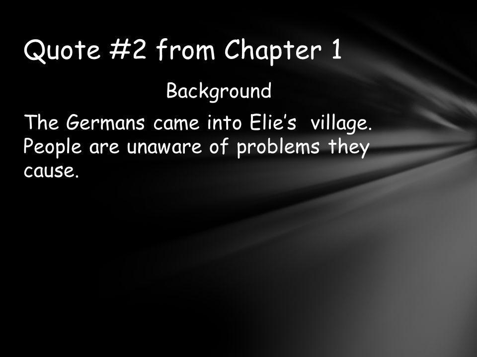 Background The Germans came into Elie's village.People are unaware of problems they cause.