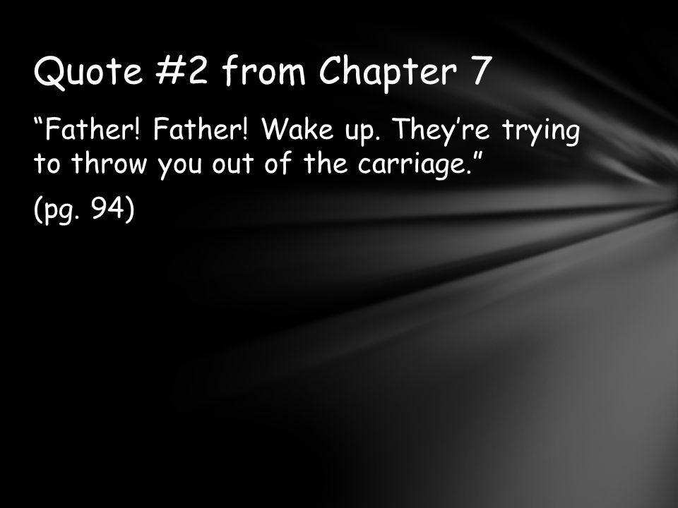Father.Father. Wake up. They're trying to throw you out of the carriage. (pg.