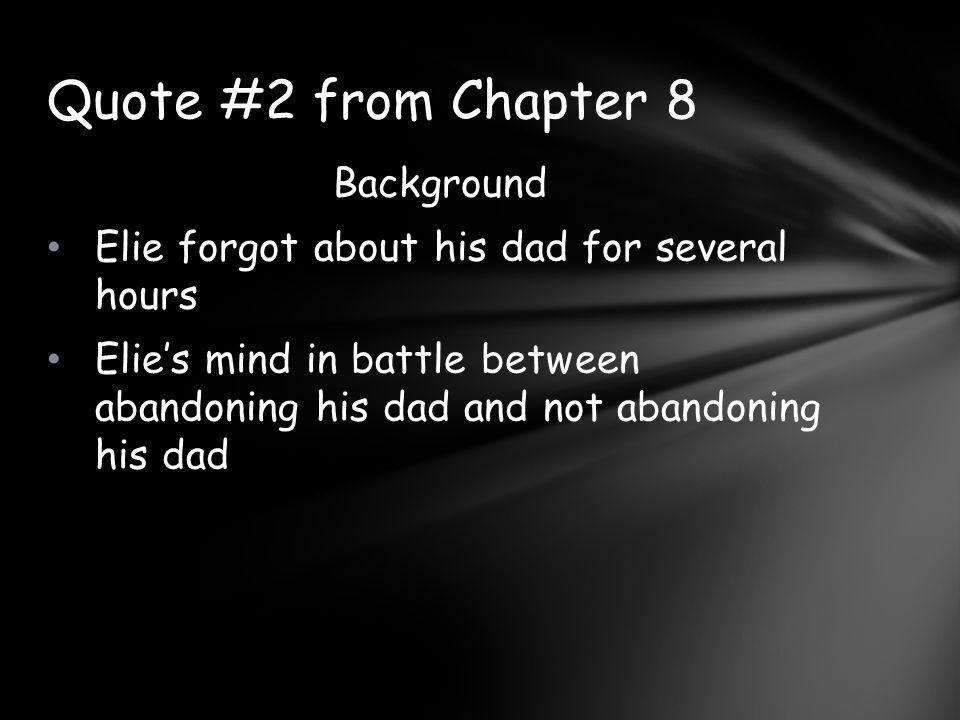 Background Elie forgot about his dad for several hours Elie's mind in battle between abandoning his dad and not abandoning his dad Quote #2 from Chapter 8