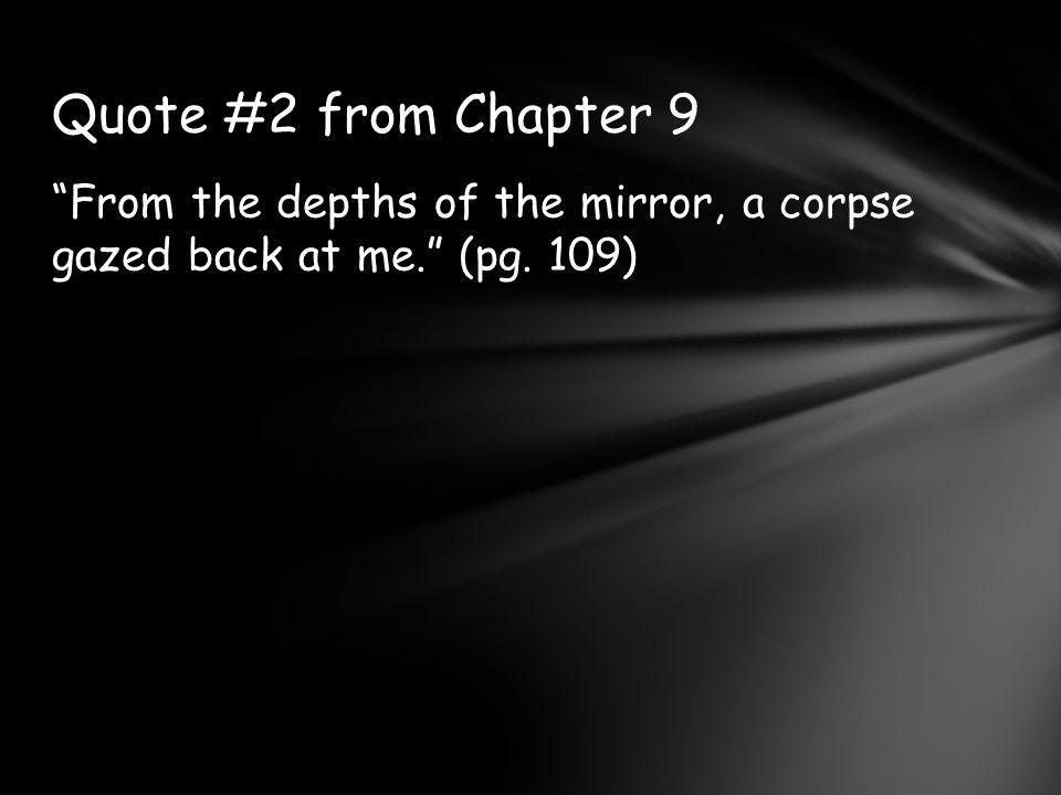 From the depths of the mirror, a corpse gazed back at me. (pg. 109) Quote #2 from Chapter 9