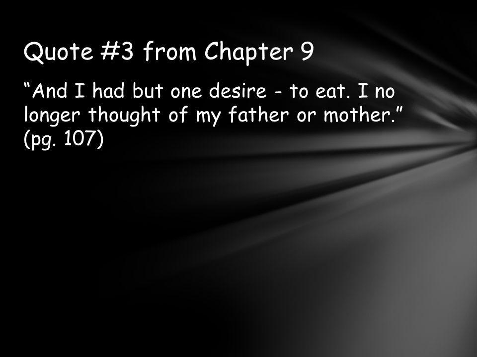 And I had but one desire - to eat.I no longer thought of my father or mother. (pg.