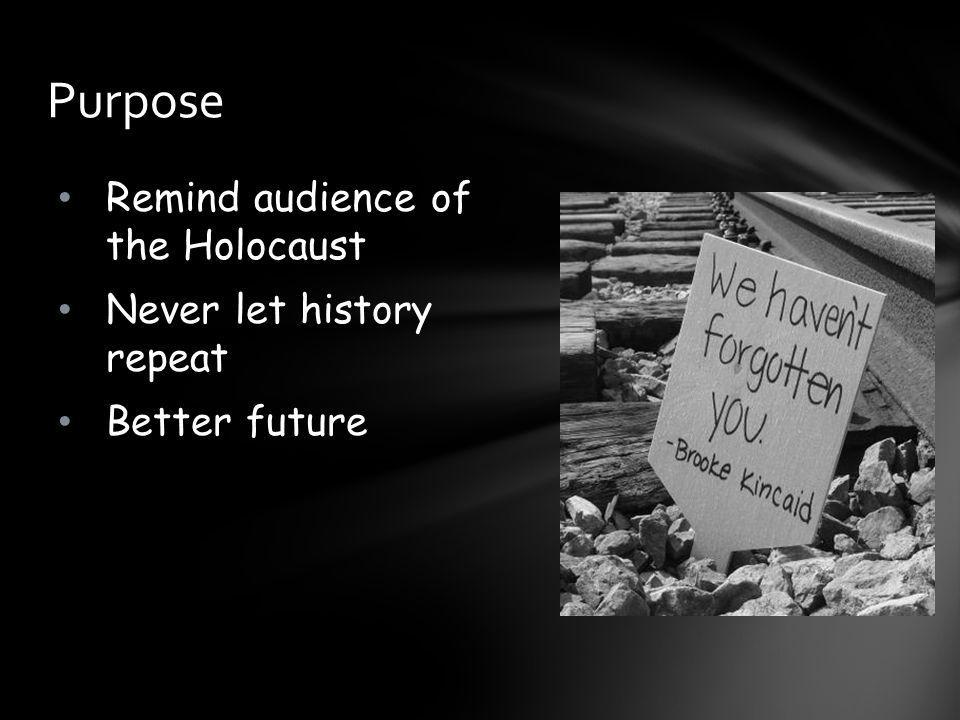 Remind audience of the Holocaust Never let history repeat Better future Purpose