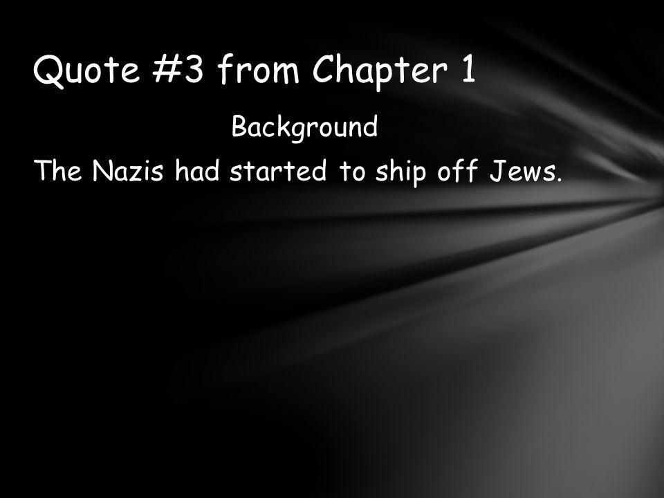 Background The Nazis had started to ship off Jews. Quote #3 from Chapter 1