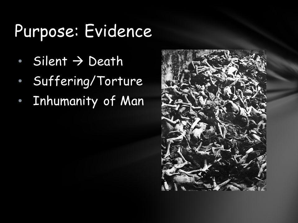 Silent  Death Suffering/Torture Inhumanity of Man Purpose: Evidence