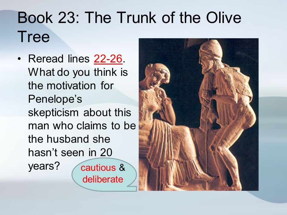 Book 23: The Trunk of the Olive Tree Reread lines 22-26. What do you think is the motivation for Penelope's skepticism about this man who claims to be