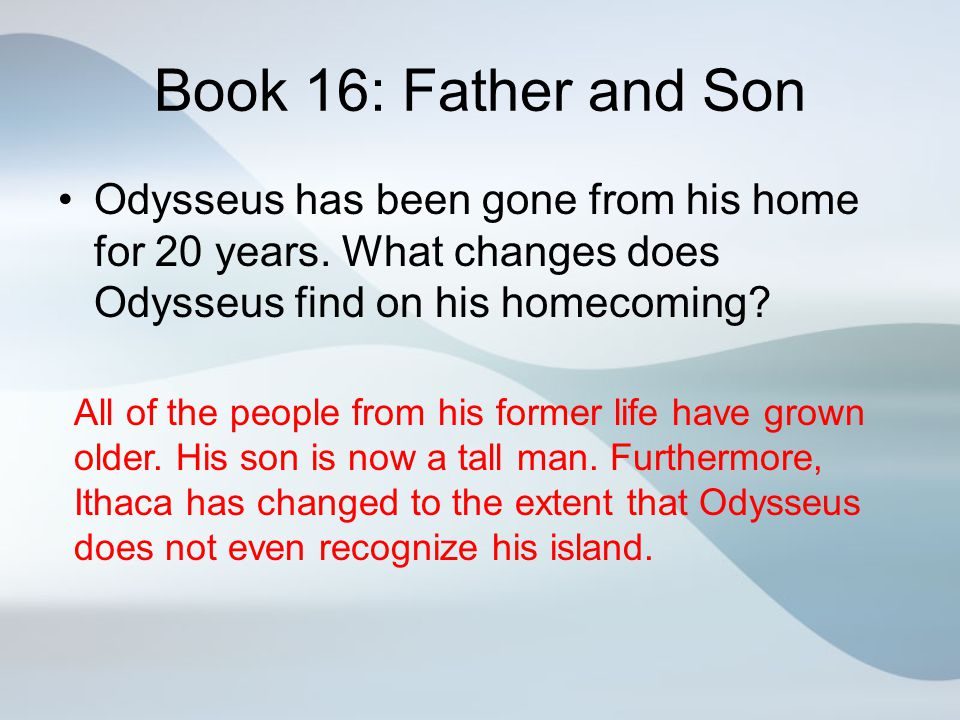 Book 16: Father and Son Odysseus has been gone from his home for 20 years. What changes does Odysseus find on his homecoming? All of the people from h