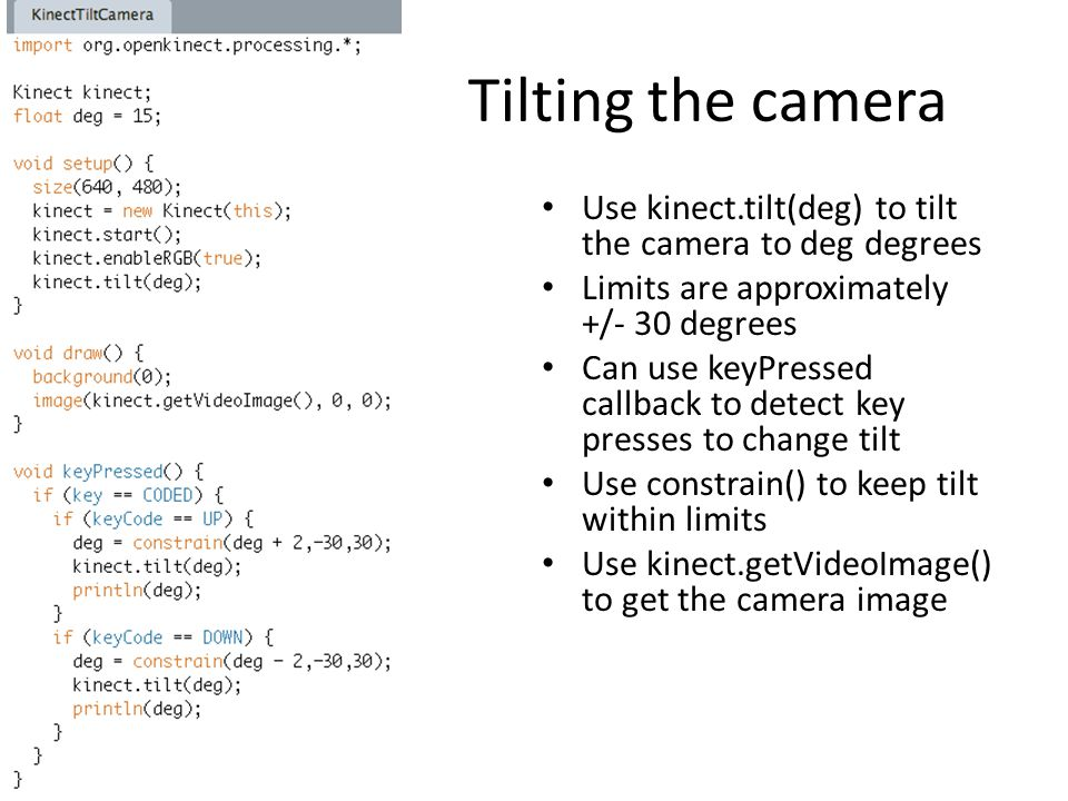 Tilting the camera Use kinect.tilt(deg) to tilt the camera to deg degrees Limits are approximately +/- 30 degrees Can use keyPressed callback to detec