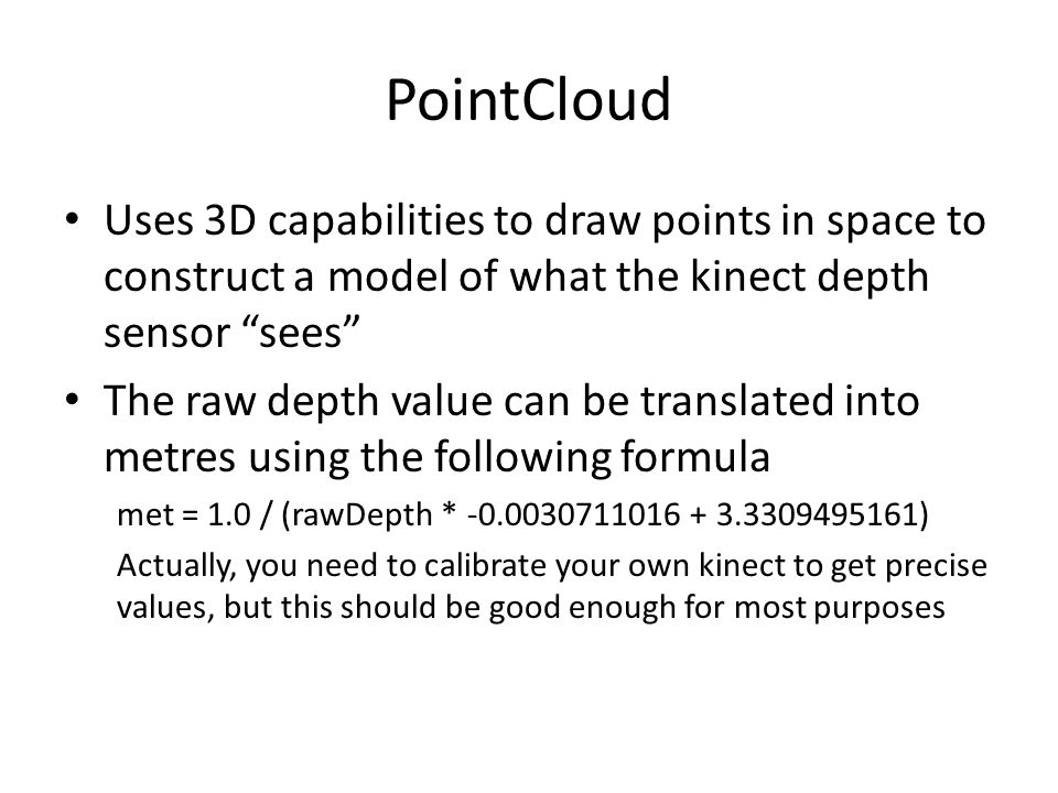 PointCloud Uses 3D capabilities to draw points in space to construct a model of what the kinect depth sensor sees The raw depth value can be translated into metres using the following formula met = 1.0 / (rawDepth * -0.0030711016 + 3.3309495161) Actually, you need to calibrate your own kinect to get precise values, but this should be good enough for most purposes