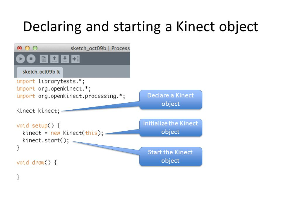 Declaring and starting a Kinect object Declare a Kinect object Initialize the Kinect object Start the Kinect object