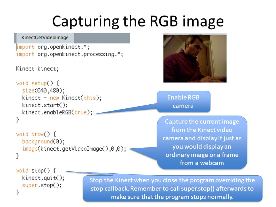 Capturing the RGB image Enable RGB camera Capture the current image from the Kinect video camera and display it just as you would display an ordinary image or a frame from a webcam Stop the Kinect when you close the program overriding the stop callback.