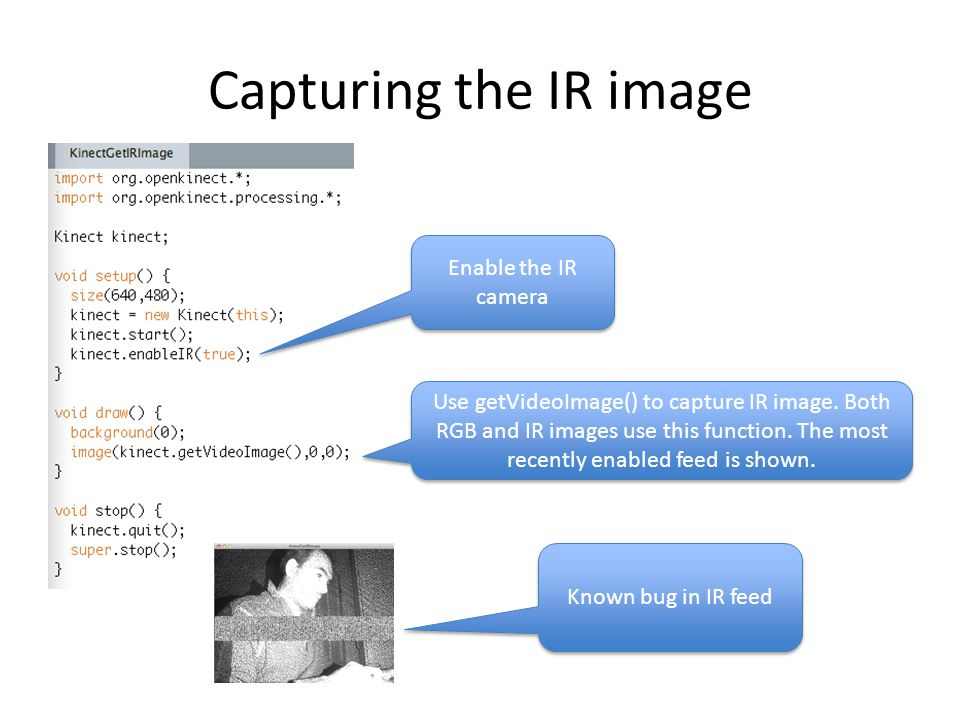 Capturing the IR image Enable the IR camera Use getVideoImage() to capture IR image. Both RGB and IR images use this function. The most recently enabl