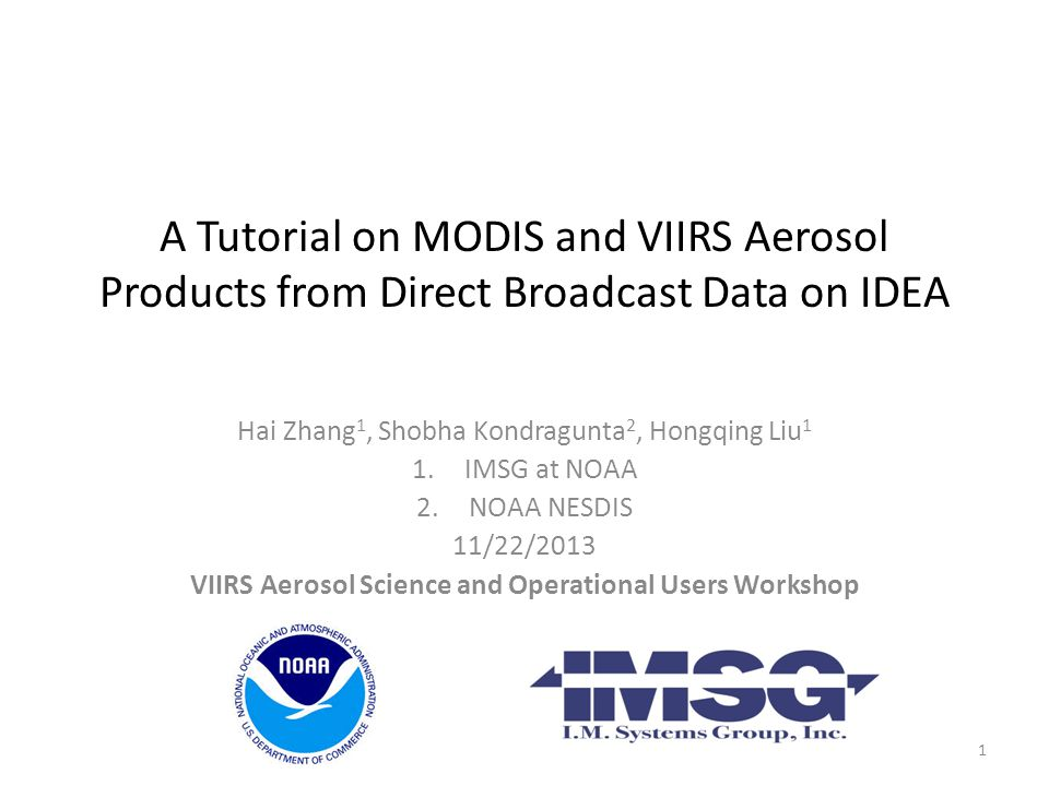 A Tutorial on MODIS and VIIRS Aerosol Products from Direct Broadcast Data on IDEA Hai Zhang 1, Shobha Kondragunta 2, Hongqing Liu 1 1.IMSG at NOAA 2.N