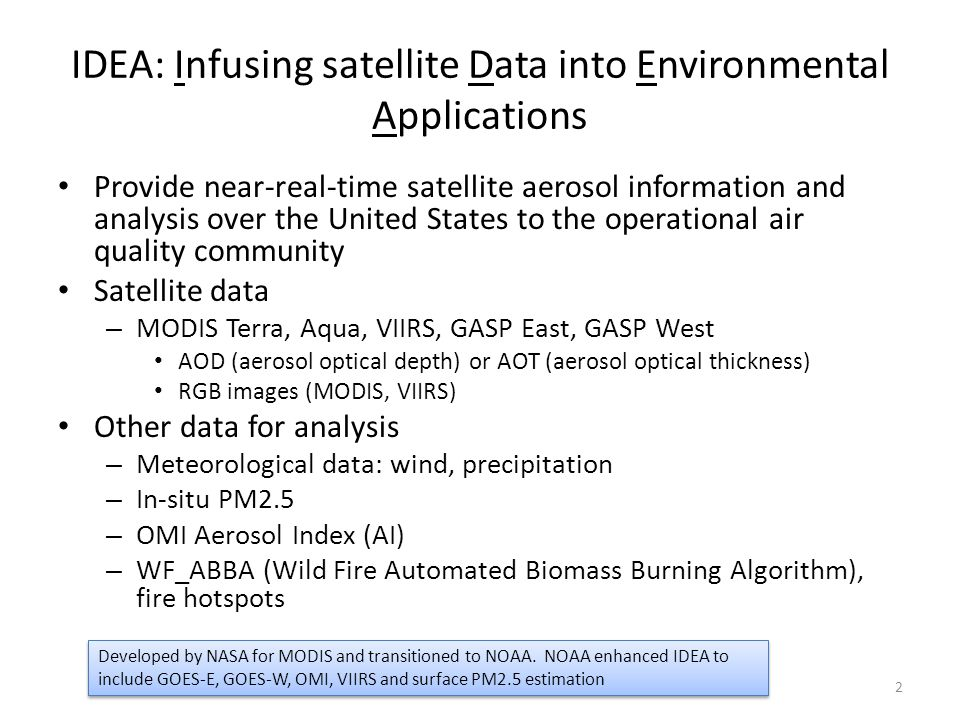 IDEA: Infusing satellite Data into Environmental Applications Provide near-real-time satellite aerosol information and analysis over the United States to the operational air quality community Satellite data – MODIS Terra, Aqua, VIIRS, GASP East, GASP West AOD (aerosol optical depth) or AOT (aerosol optical thickness) RGB images (MODIS, VIIRS) Other data for analysis – Meteorological data: wind, precipitation – In-situ PM2.5 – OMI Aerosol Index (AI) – WF_ABBA (Wild Fire Automated Biomass Burning Algorithm), fire hotspots 2 Developed by NASA for MODIS and transitioned to NOAA.