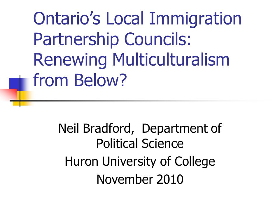 Ontario's Local Immigration Partnership Councils: Renewing Multiculturalism from Below? Neil Bradford, Department of Political Science Huron Universit