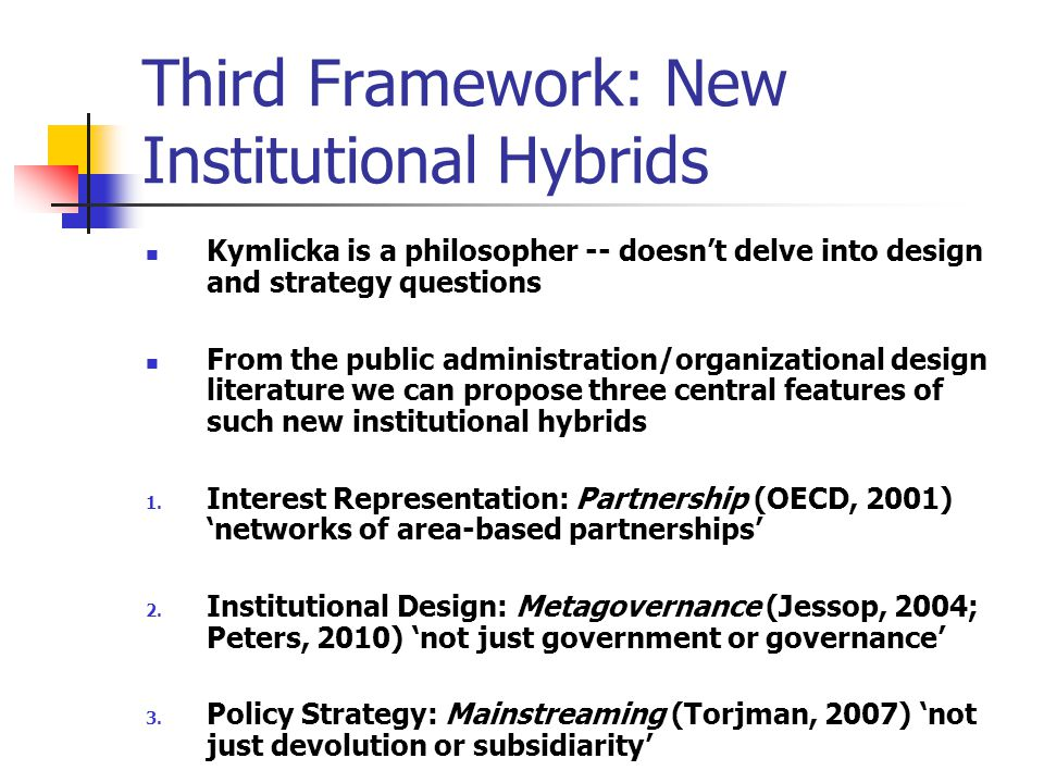 Third Framework: New Institutional Hybrids Kymlicka is a philosopher -- doesn't delve into design and strategy questions From the public administration/organizational design literature we can propose three central features of such new institutional hybrids 1.